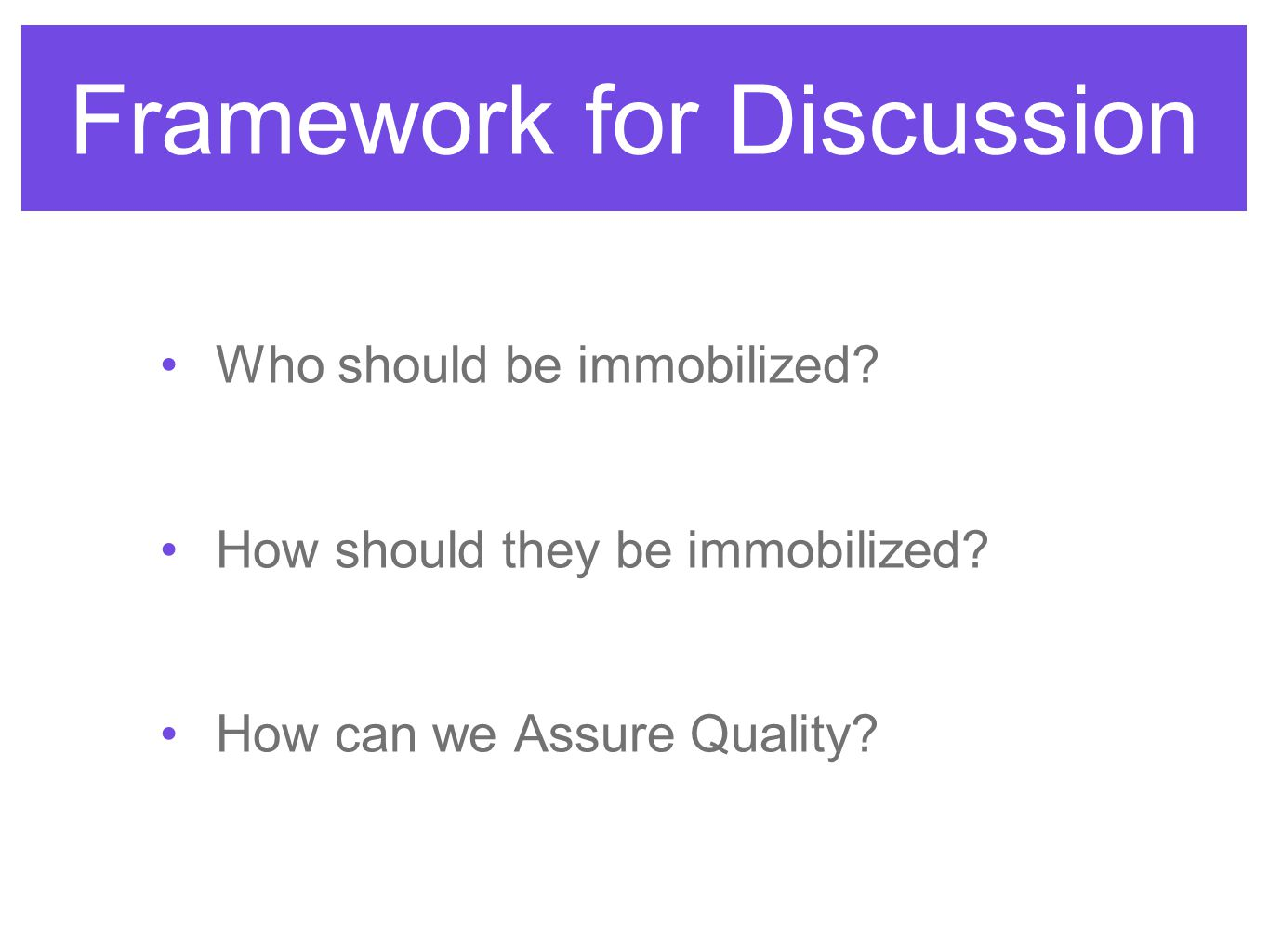 Framework for Discussion Who should be immobilized? How should they be immobilized? How can we Assure Quality?