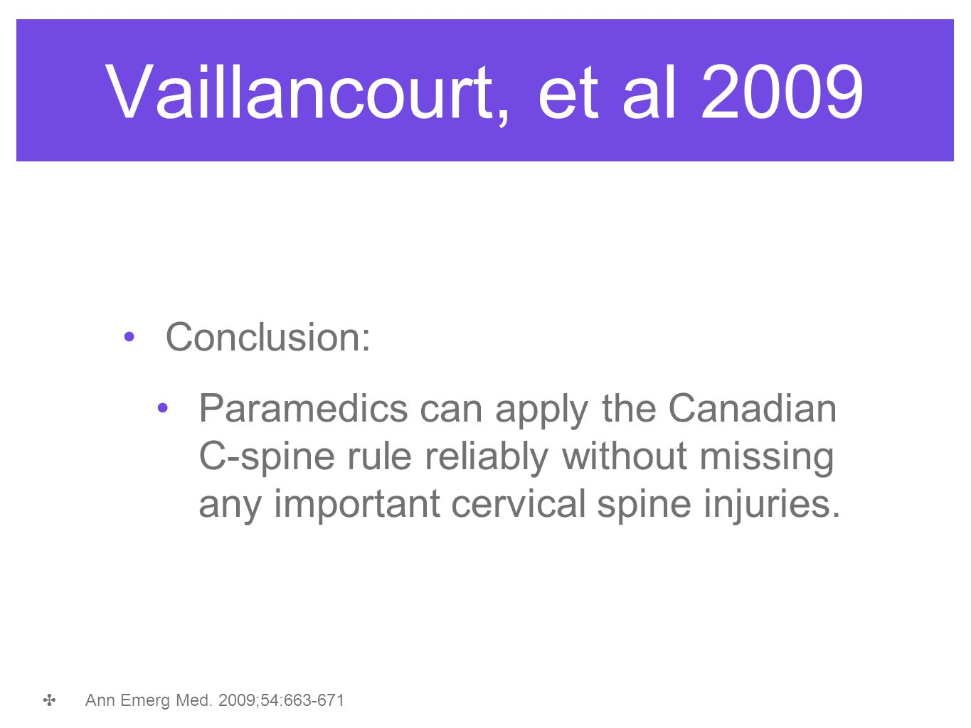 Vaillancourt, et al 2009 Conclusion: Paramedics can apply the Canadian C-spine rule reliably without missing any important cervical spine injuries. ✤