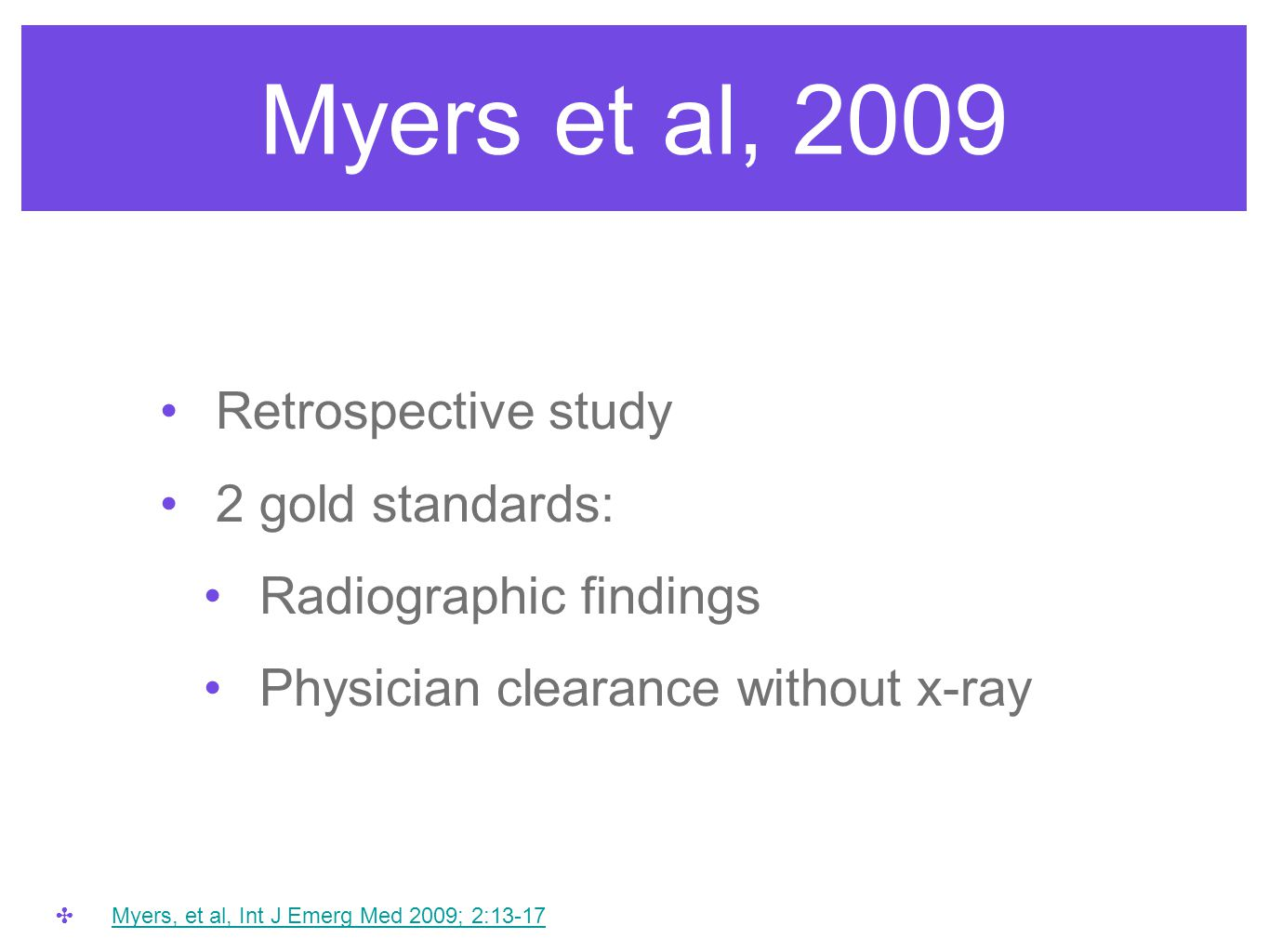 Myers et al, 2009 Retrospective study 2 gold standards: Radiographic findings Physician clearance without x-ray ✤ Myers, et al, Int J Emerg Med 2009;