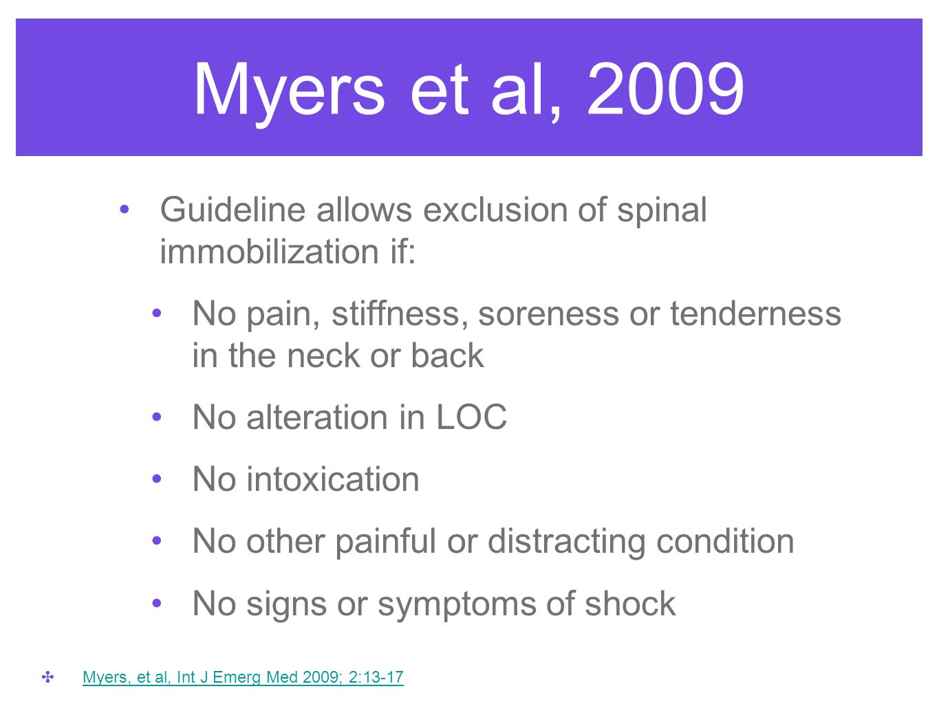 Myers et al, 2009 Guideline allows exclusion of spinal immobilization if: No pain, stiffness, soreness or tenderness in the neck or back No alteration