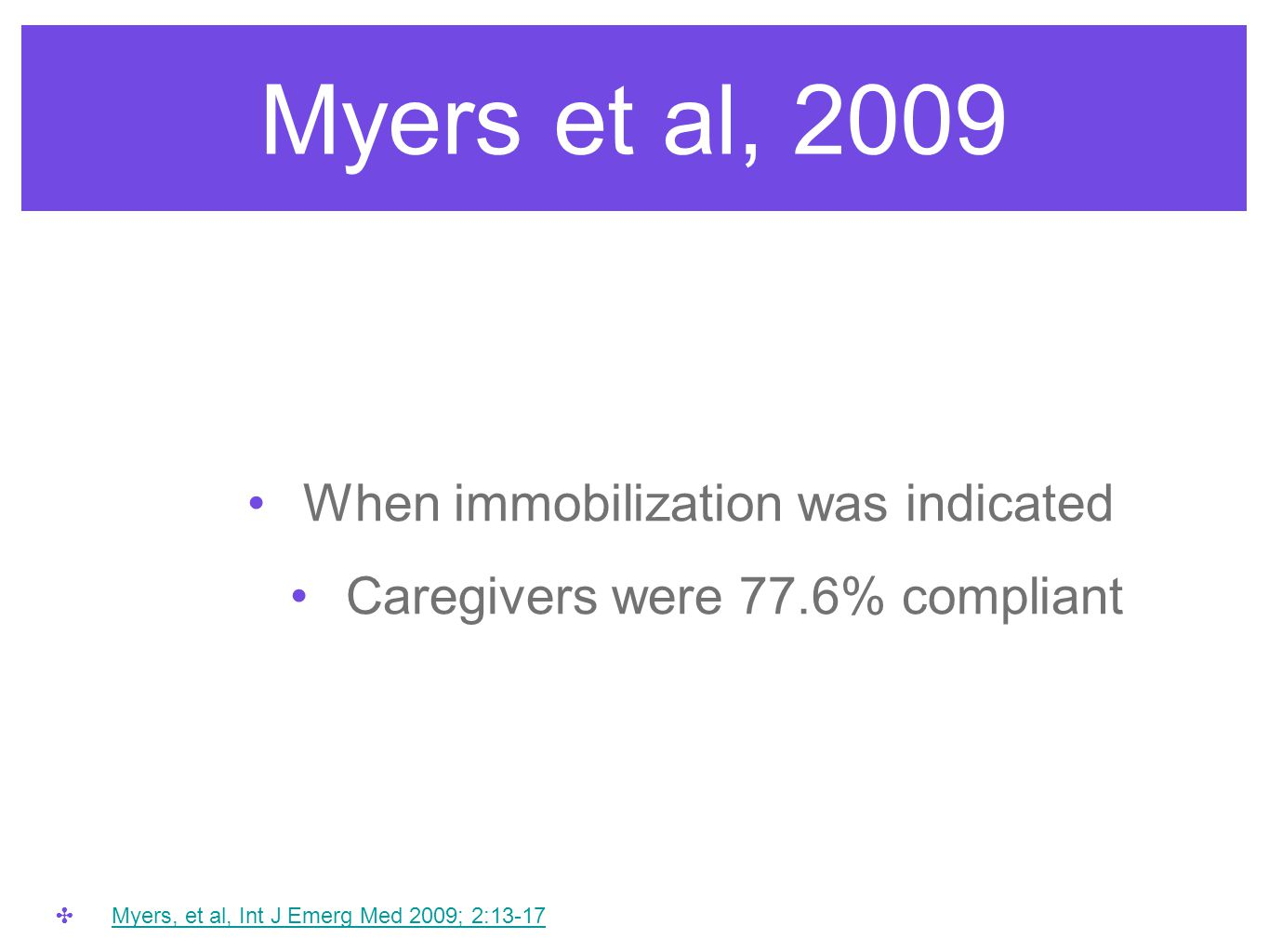 Myers et al, 2009 When immobilization was indicated Caregivers were 77.6% compliant ✤ Myers, et al, Int J Emerg Med 2009; 2:13-17 Myers, et al, Int J