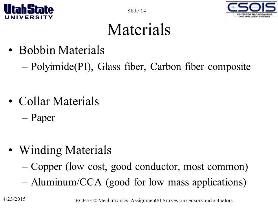 Materials Bobbin Materials –Polyimide(PI), Glass fiber, Carbon fiber composite Collar Materials –Paper Winding Materials –Copper (low cost, good conductor, most common) –Aluminum/CCA (good for low mass applications) 4/23/2015 ECE5320 Mechatronics.