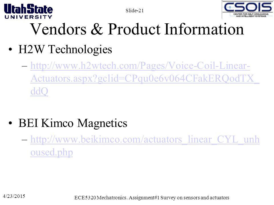 Vendors & Product Information H2W Technologies –http://www.h2wtech.com/Pages/Voice-Coil-Linear- Actuators.aspx?gclid=CPqu0e6v064CFakERQodTX_ ddQhttp://www.h2wtech.com/Pages/Voice-Coil-Linear- Actuators.aspx?gclid=CPqu0e6v064CFakERQodTX_ ddQ BEI Kimco Magnetics –http://www.beikimco.com/actuators_linear_CYL_unh oused.phphttp://www.beikimco.com/actuators_linear_CYL_unh oused.php 4/23/2015 ECE5320 Mechatronics.