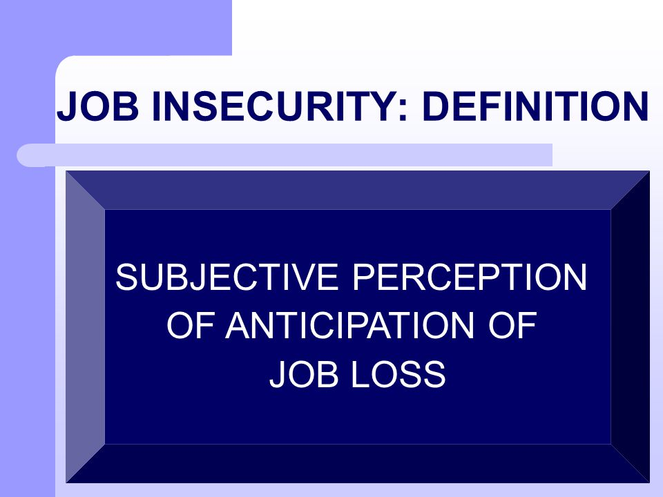 JOB INSECURITY: DEFINITION SUBJECTIVE PERCEPTION OF ANTICIPATION OF JOB LOSS