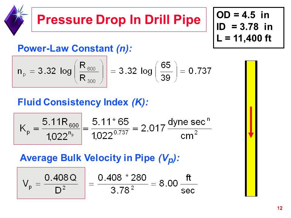 12 Power-Law Constant (n): Pressure Drop In Drill Pipe Fluid Consistency Index (K): Average Bulk Velocity in Pipe (V p ): OD = 4.5 in ID = 3.78 in L =