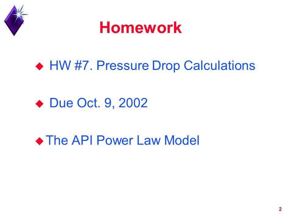 2 Homework u HW #7. Pressure Drop Calculations u Due Oct. 9, 2002 u The API Power Law Model