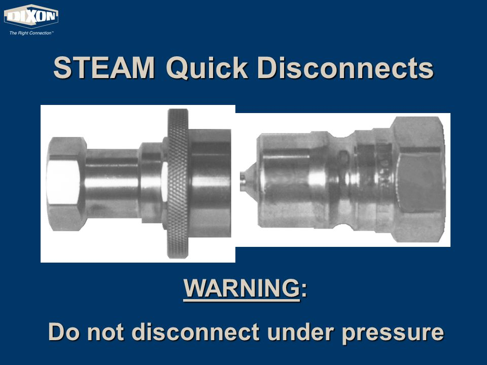 STEAM Quick Disconnects WARNING: Do not disconnect under pressure