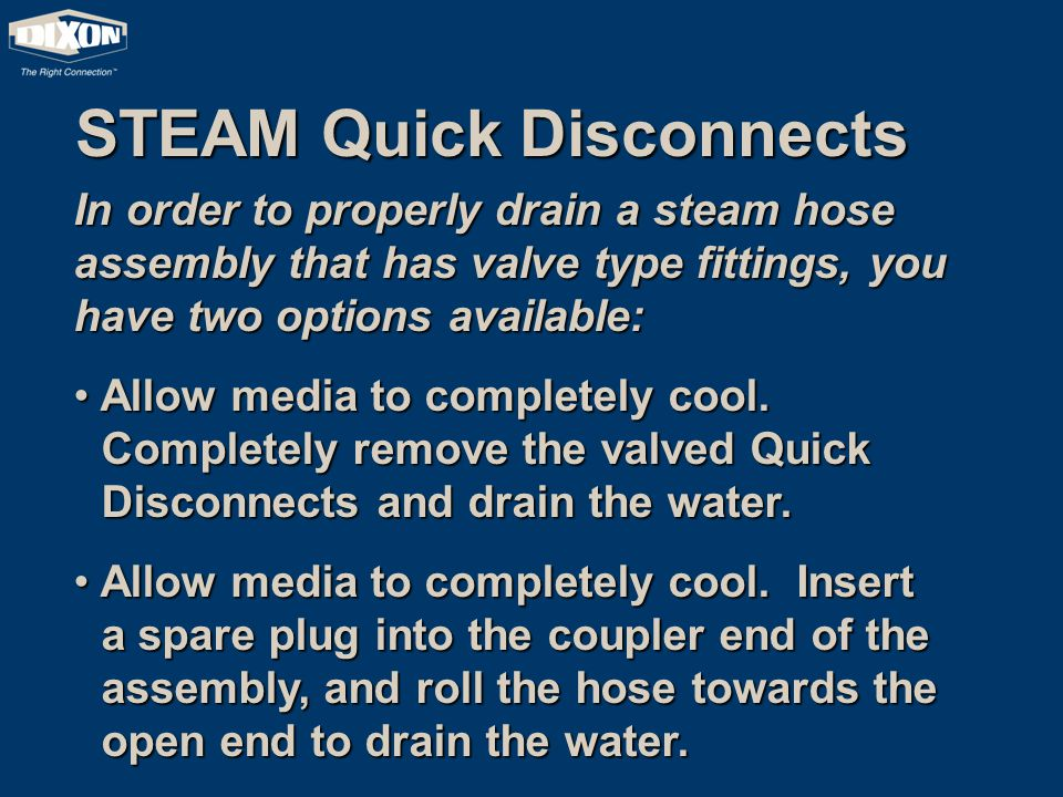 STEAM Quick Disconnects In order to properly drain a steam hose assembly that has valve type fittings, you have two options available: Allow media to completely cool.