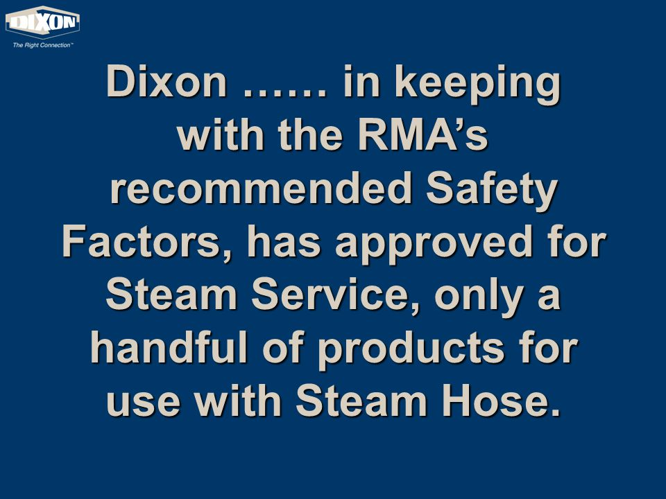 Dixon …… in keeping with the RMA's recommended Safety Factors, has approved for Steam Service, only a handful of products for use with Steam Hose.