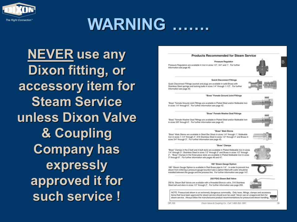 WARNING ……. NEVER use any Dixon fitting, or accessory item for Steam Service unless Dixon Valve & Coupling Company has expressly approved it for such