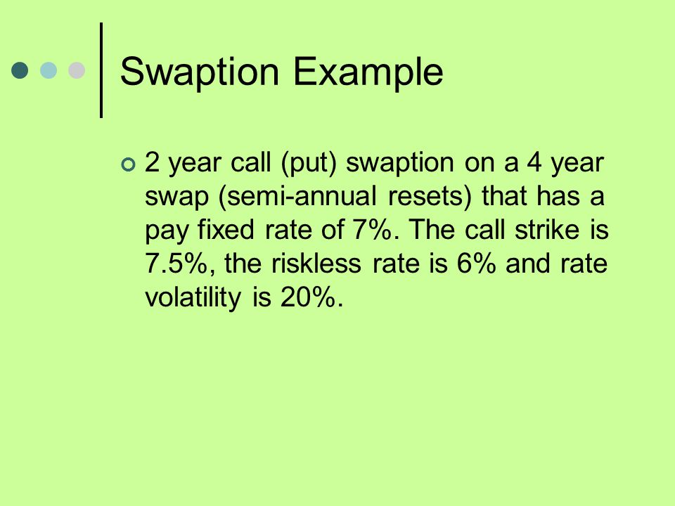 Swaption Example 2 year call (put) swaption on a 4 year swap (semi-annual resets) that has a pay fixed rate of 7%. The call strike is 7.5%, the riskle