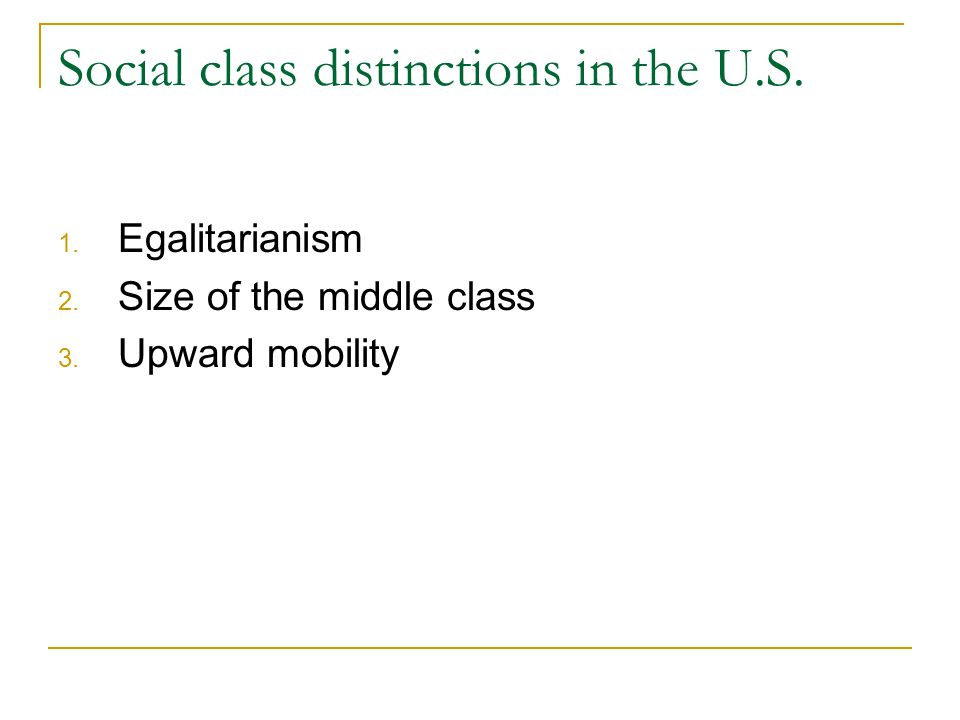 Social class distinctions in the U.S. 1. Egalitarianism 2. Size of the middle class 3. Upward mobility