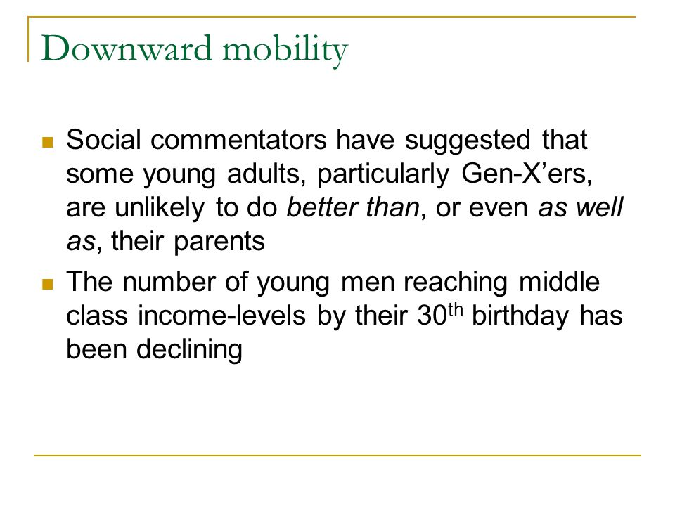 Downward mobility Social commentators have suggested that some young adults, particularly Gen-X'ers, are unlikely to do better than, or even as well a
