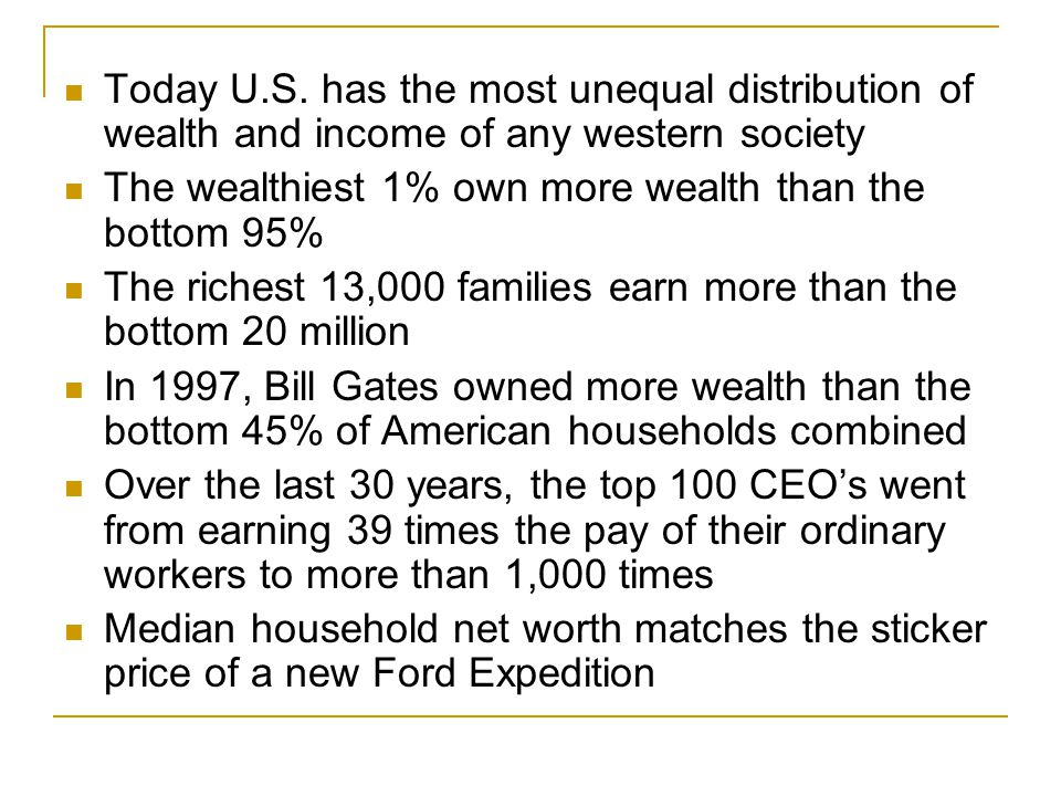 Today U.S. has the most unequal distribution of wealth and income of any western society The wealthiest 1% own more wealth than the bottom 95% The ric