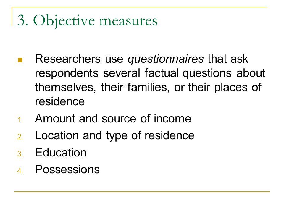 3. Objective measures Researchers use questionnaires that ask respondents several factual questions about themselves, their families, or their places
