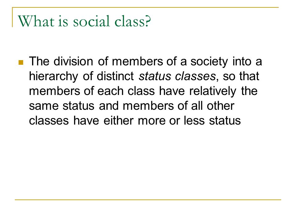 What is social class? The division of members of a society into a hierarchy of distinct status classes, so that members of each class have relatively