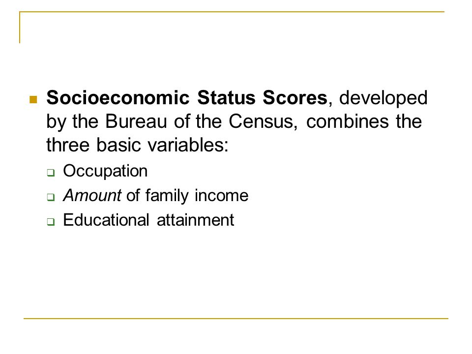 Socioeconomic Status Scores, developed by the Bureau of the Census, combines the three basic variables:  Occupation  Amount of family income  Educa