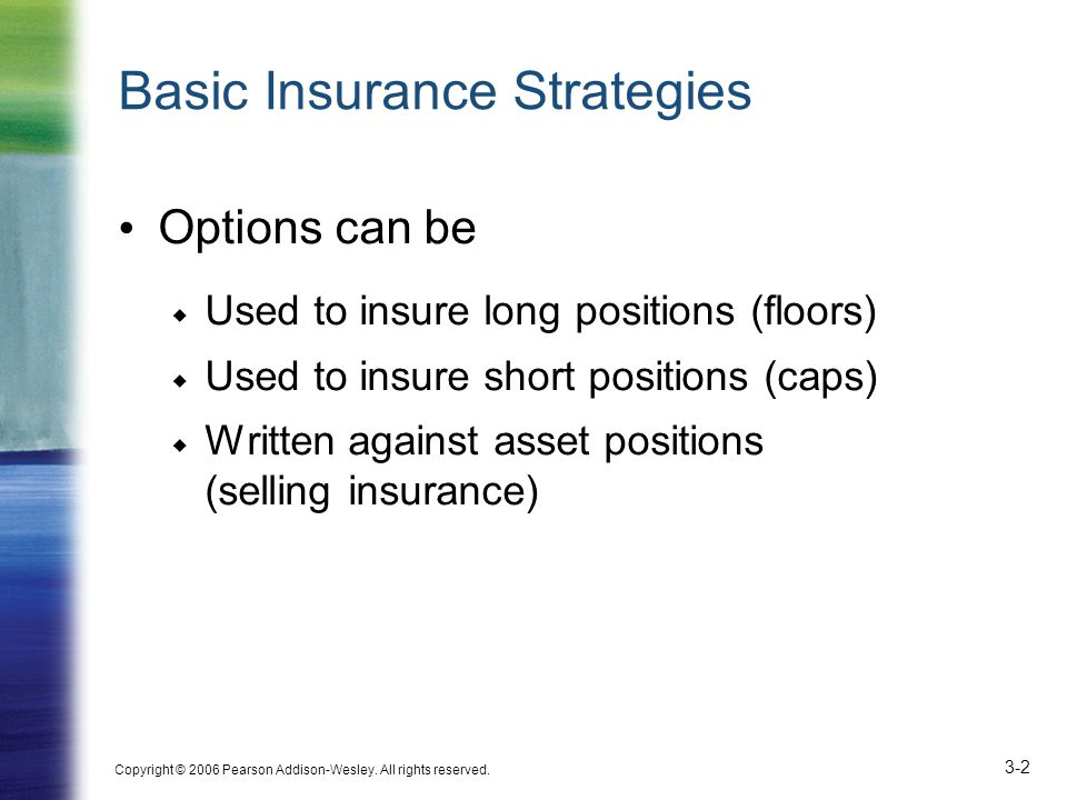 Copyright © 2006 Pearson Addison-Wesley. All rights reserved. 3-2 Basic Insurance Strategies Options can be  Used to insure long positions (floors) 