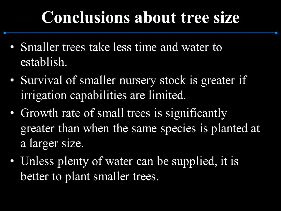 Conclusions about tree size Smaller trees take less time and water to establish. Survival of smaller nursery stock is greater if irrigation capabiliti