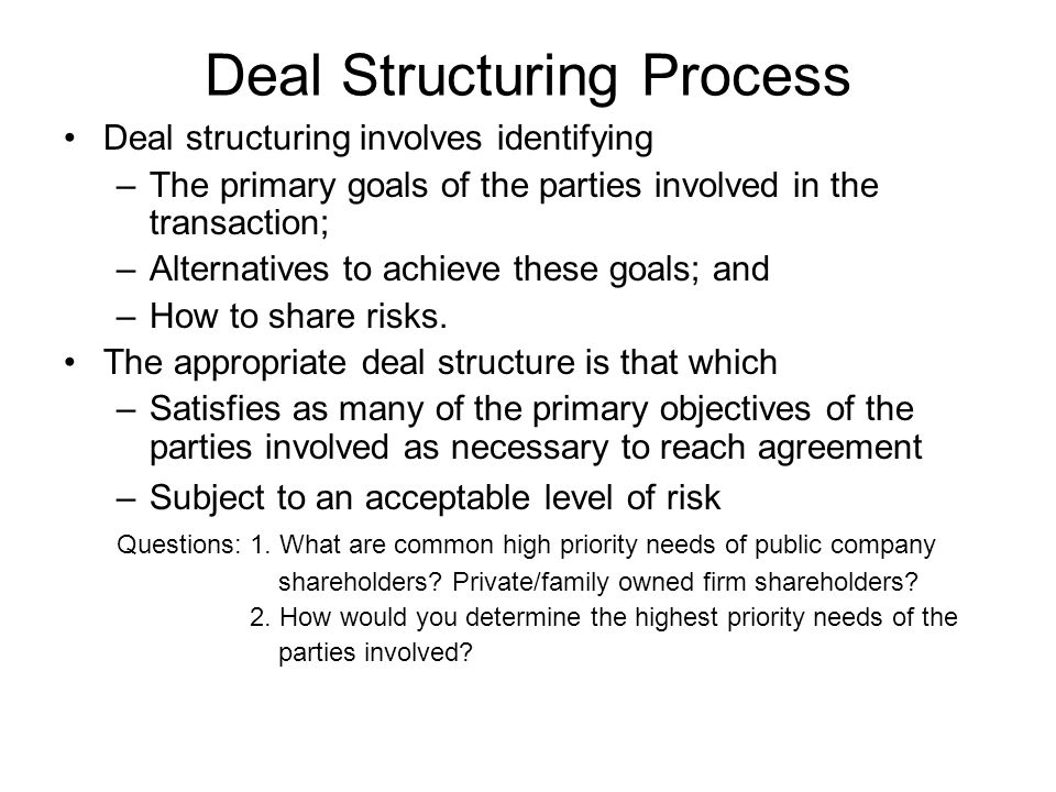 Things to Remember… Deal structuring addresses identifying and satisfying as many of the primary objectives of the parties involved and determining how risk will be shared.