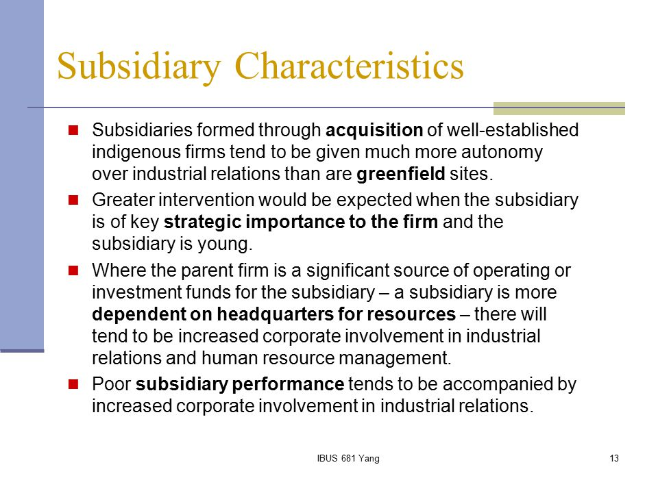 IBUS 681 Yang13 Subsidiary Characteristics Subsidiaries formed through acquisition of well-established indigenous firms tend to be given much more aut