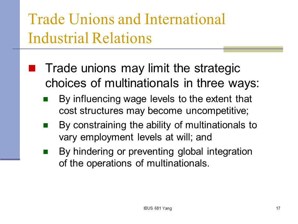 IBUS 681 Yang17 Trade Unions and International Industrial Relations Trade unions may limit the strategic choices of multinationals in three ways: By i