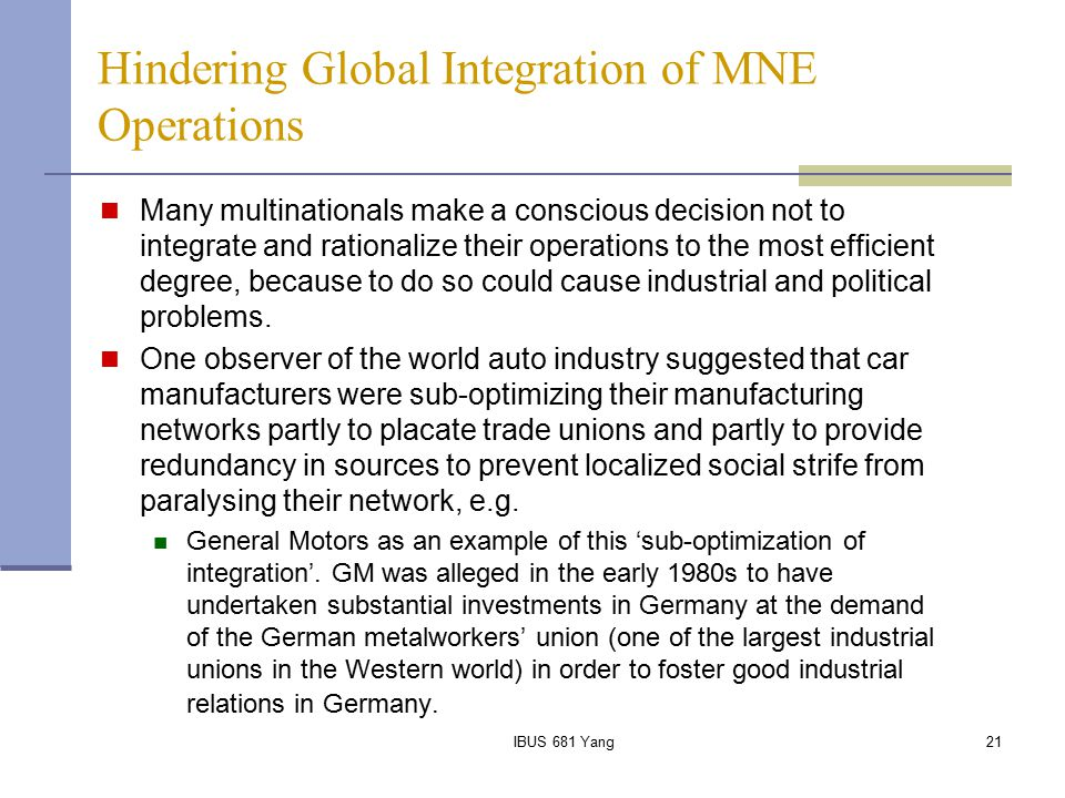 IBUS 681 Yang21 Hindering Global Integration of MNE Operations Many multinationals make a conscious decision not to integrate and rationalize their op