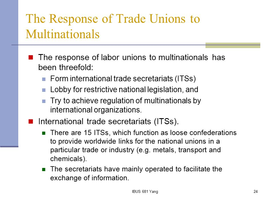 IBUS 681 Yang24 The Response of Trade Unions to Multinationals The response of labor unions to multinationals has been threefold: Form international t
