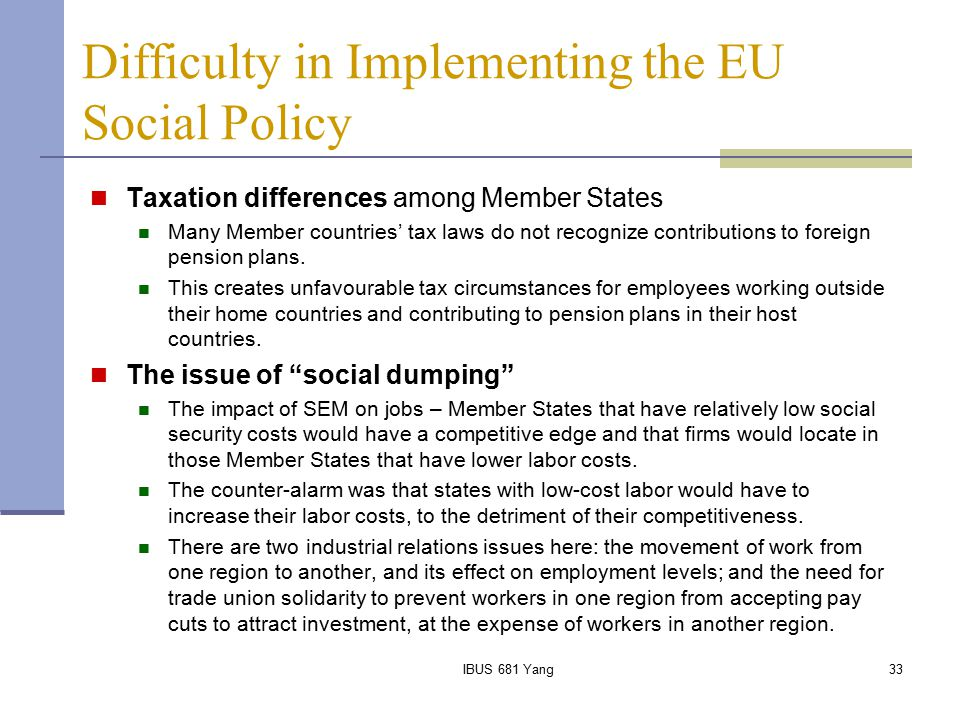 IBUS 681 Yang33 Difficulty in Implementing the EU Social Policy Taxation differences among Member States Many Member countries' tax laws do not recogn