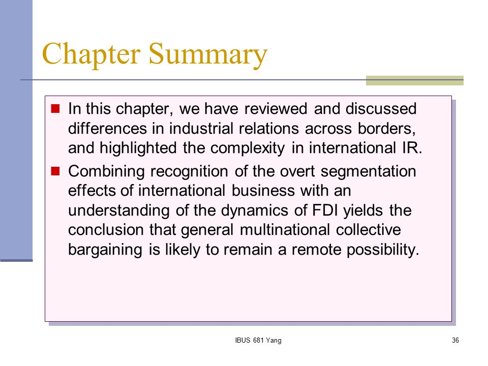 IBUS 681 Yang36 Chapter Summary In this chapter, we have reviewed and discussed differences in industrial relations across borders, and highlighted th