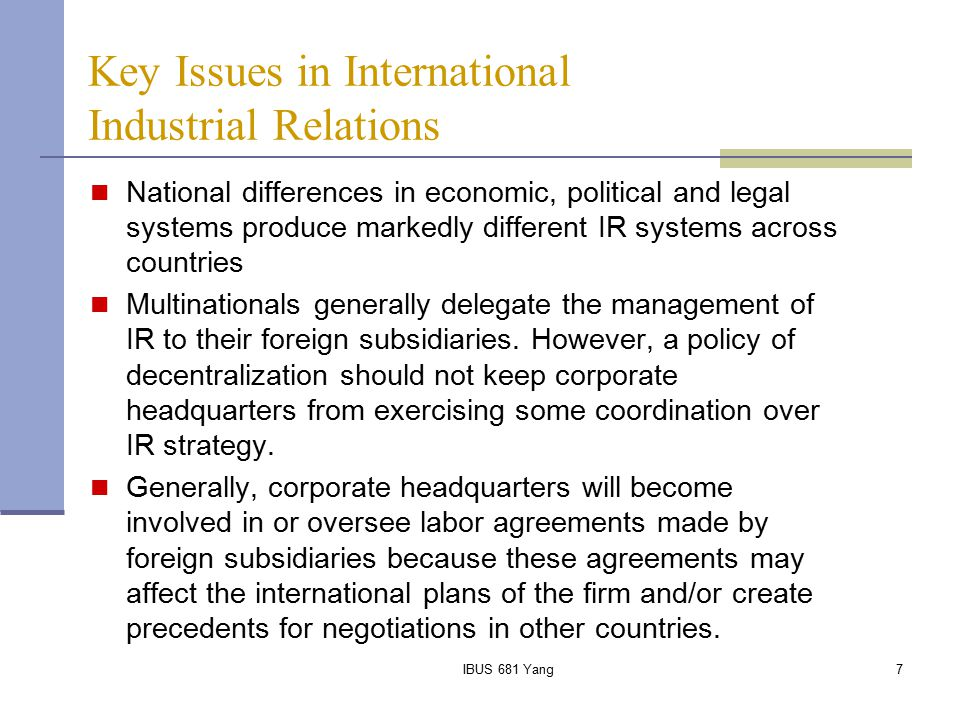 IBUS 681 Yang8 Factors Influencing International Industrial Relations Degree of inter-subsidiary production integration Nationality of ownership of the subsidiary IHR management approach MNE prior experience in industrial relations Subsidiary characteristics Characteristics of the home product market Management attitudes towards unions