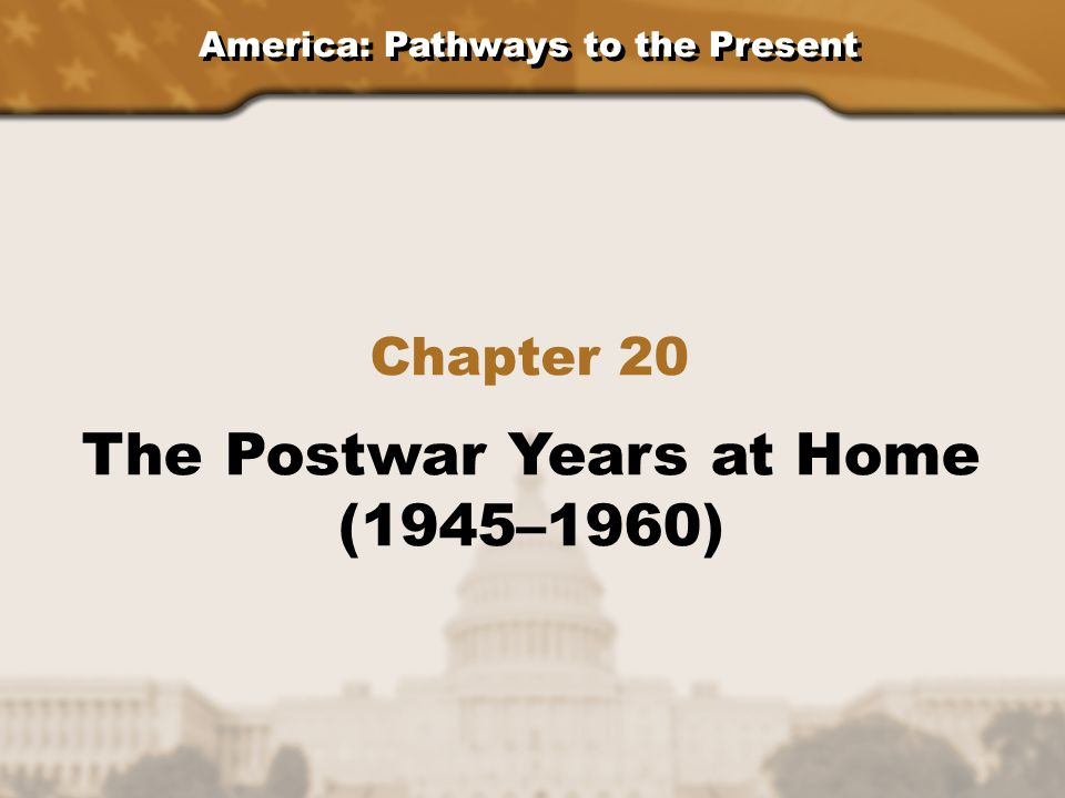 America: Pathways to the Present Section 1: The Postwar Economy Section 2: The Mood of the 1950's Section 3: Domestic Politics and Policy Chapter 20: The Postwar Years at Home (1945–1960)