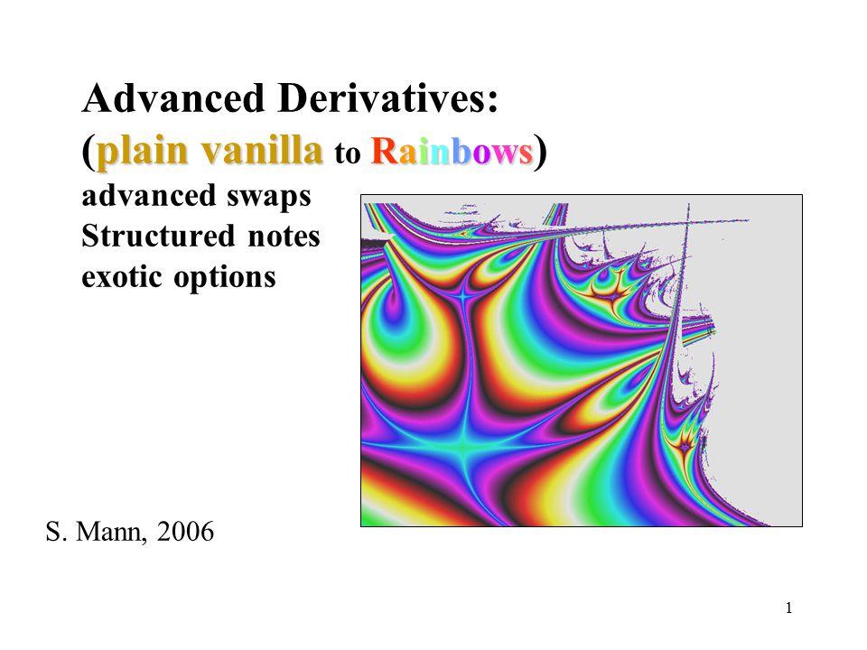 1 plain vanilla Rainbows Advanced Derivatives: (plain vanilla to Rainbows ) advanced swaps Structured notes exotic options S.