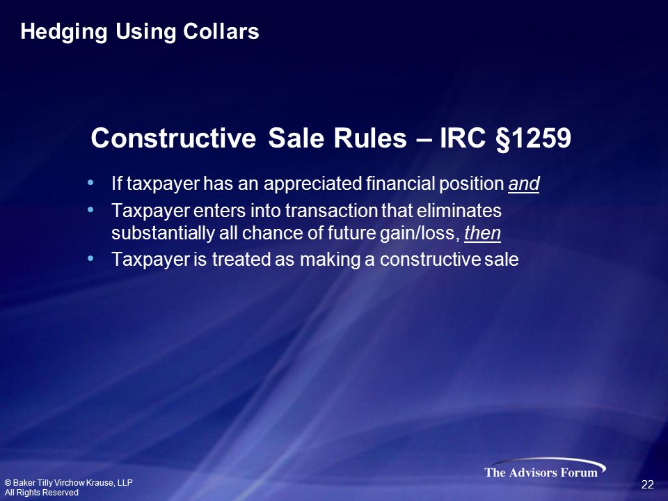If taxpayer has an appreciated financial position and Taxpayer enters into transaction that eliminates substantially all chance of future gain/loss, then Taxpayer is treated as making a constructive sale Constructive Sale Rules – IRC §1259 Hedging Using Collars © Baker Tilly Virchow Krause, LLP All Rights Reserved 22