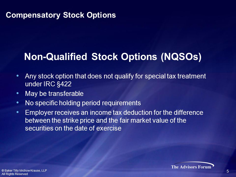 Any stock option that does not qualify for special tax treatment under IRC §422 May be transferable No specific holding period requirements Employer receives an income tax deduction for the difference between the strike price and the fair market value of the securities on the date of exercise Non-Qualified Stock Options (NQSOs) Compensatory Stock Options © Baker Tilly Virchow Krause, LLP All Rights Reserved 5