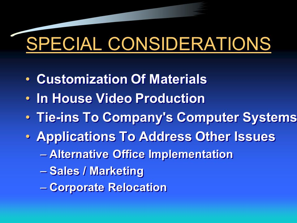 SPECIAL CONSIDERATIONS Customization Of Materials In House Video Production Tie-ins To Company s Computer Systems Applications To Address Other Issues –Alternative Office Implementation –Sales / Marketing –Corporate Relocation Customization Of Materials In House Video Production Tie-ins To Company s Computer Systems Applications To Address Other Issues –Alternative Office Implementation –Sales / Marketing –Corporate Relocation