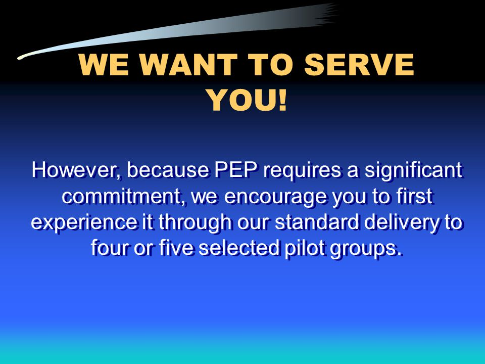 WE WANT TO SERVE YOU! However, because PEP requires a significant commitment, we encourage you to first experience it through our standard delivery to