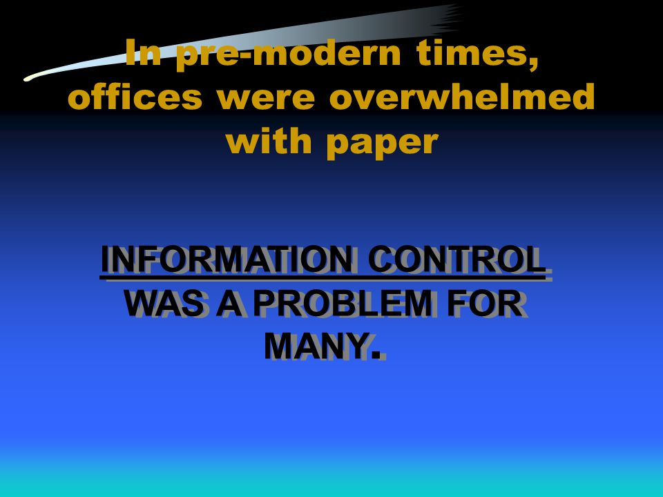 In pre-modern times, offices were overwhelmed with paper INFORMATION CONTROL WAS A PROBLEM FOR MANY.