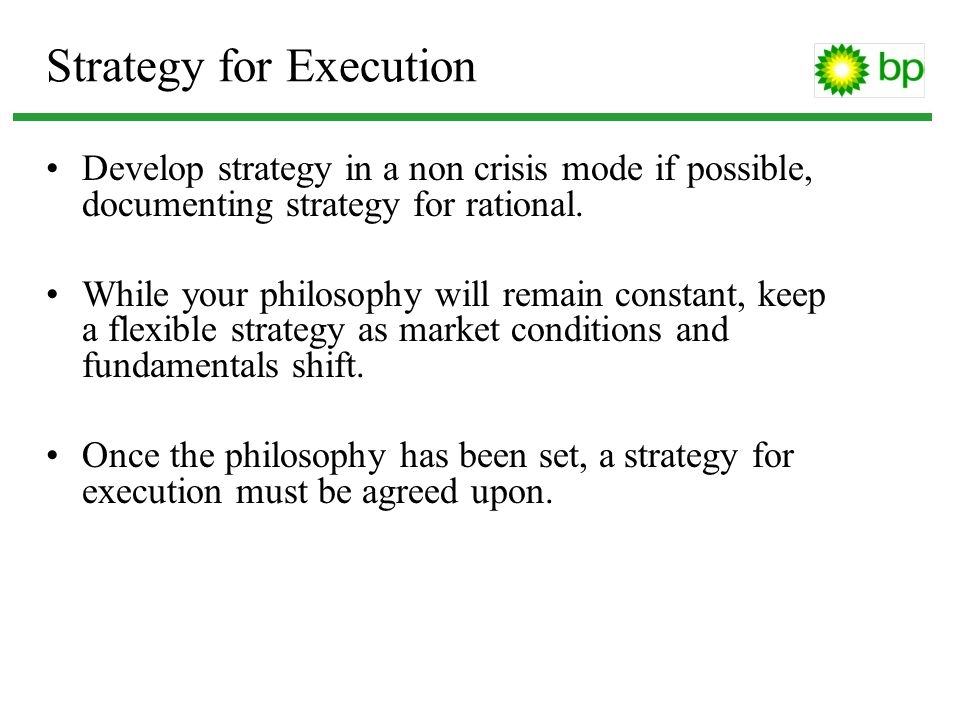 Strategy for Execution Develop strategy in a non crisis mode if possible, documenting strategy for rational. While your philosophy will remain constan