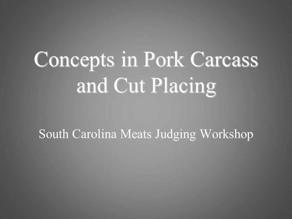 South Carolina Meats Judging Workshop Concepts in Pork Carcass and Cut Placing