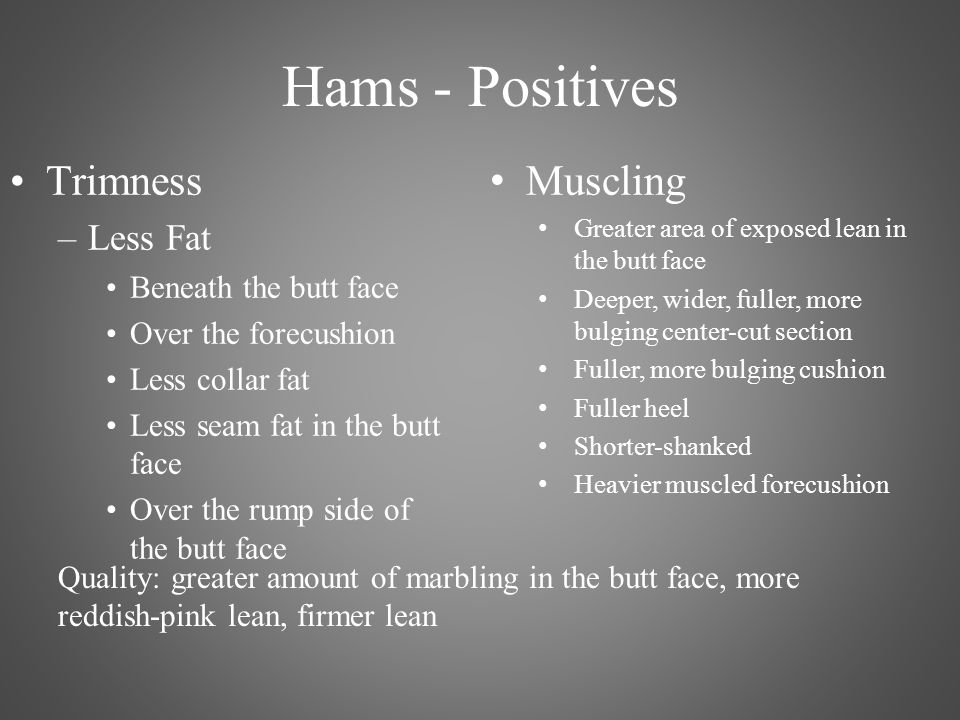 Hams - Positives Trimness –Less Fat Beneath the butt face Over the forecushion Less collar fat Less seam fat in the butt face Over the rump side of the butt face Muscling Greater area of exposed lean in the butt face Deeper, wider, fuller, more bulging center-cut section Fuller, more bulging cushion Fuller heel Shorter-shanked Heavier muscled forecushion Quality: greater amount of marbling in the butt face, more reddish-pink lean, firmer lean