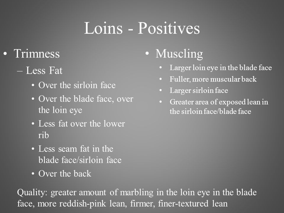 Loins - Positives Trimness –Less Fat Over the sirloin face Over the blade face, over the loin eye Less fat over the lower rib Less seam fat in the blade face/sirloin face Over the back Muscling Larger loin eye in the blade face Fuller, more muscular back Larger sirloin face Greater area of exposed lean in the sirloin face/blade face Quality: greater amount of marbling in the loin eye in the blade face, more reddish-pink lean, firmer, finer-textured lean