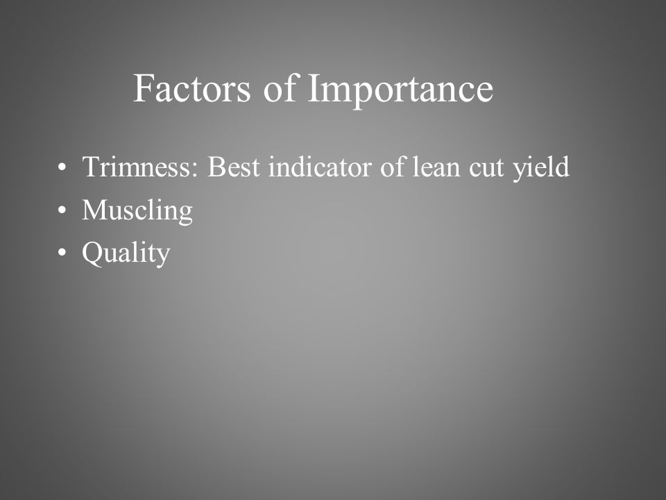 Factors of Importance Trimness: Best indicator of lean cut yield Muscling Quality