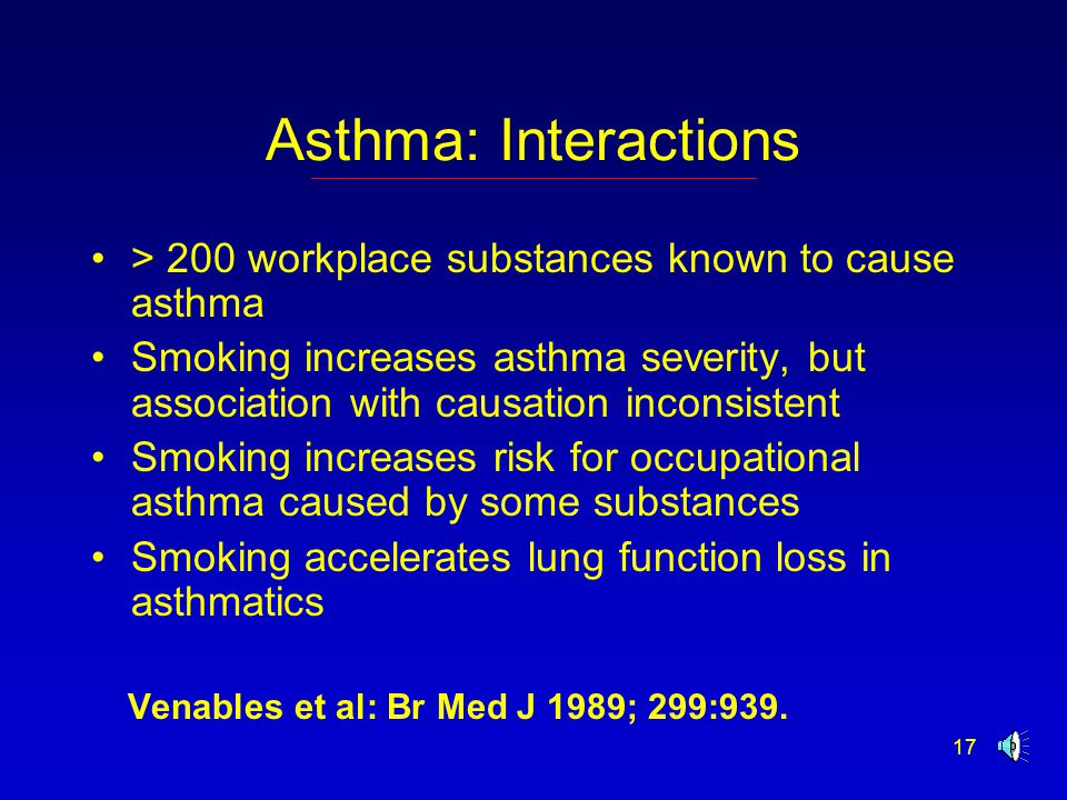 17 Asthma: Interactions > 200 workplace substances known to cause asthma Smoking increases asthma severity, but association with causation inconsistent Smoking increases risk for occupational asthma caused by some substances Smoking accelerates lung function loss in asthmatics Venables et al: Br Med J 1989; 299:939.
