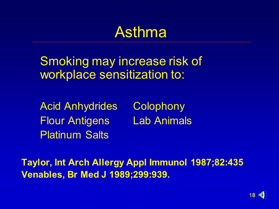 18 Asthma Smoking may increase risk of workplace sensitization to: Acid AnhydridesColophony Flour AntigensLab Animals Platinum Salts Taylor, Int Arch