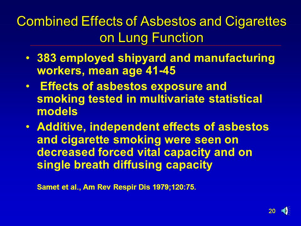 20 Combined Effects of Asbestos and Cigarettes on Lung Function 383 employed shipyard and manufacturing workers, mean age 41-45  Effects of asbestos exposure and smoking tested in multivariate statistical models Additive, independent effects of asbestos and cigarette smoking were seen on decreased forced vital capacity and on single breath diffusing capacity Samet et al., Am Rev Respir Dis 1979;120:75.
