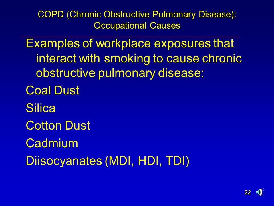 22 COPD (Chronic Obstructive Pulmonary Disease): Occupational Causes Examples of workplace exposures that interact with smoking to cause chronic obstructive pulmonary disease: Coal Dust Silica Cotton Dust Cadmium Diisocyanates (MDI, HDI, TDI)