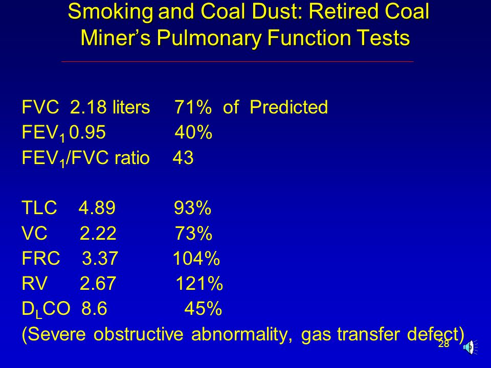 28 Smoking and Coal Dust: Retired Coal Miner's Pulmonary Function Tests Smoking and Coal Dust: Retired Coal Miner's Pulmonary Function Tests FVC 2.18 liters 71% of Predicted FEV 1 0.95 40% FEV 1 /FVC ratio 43 TLC 4.89 93% VC 2.22 73% FRC 3.37 104% RV 2.67 121% D L CO 8.6 45% (Severe obstructive abnormality, gas transfer defect)
