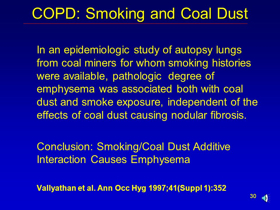 30 COPD: Smoking and Coal Dust In an epidemiologic study of autopsy lungs from coal miners for whom smoking histories were available, pathologic degree of emphysema was associated both with coal dust and smoke exposure, independent of the effects of coal dust causing nodular fibrosis.