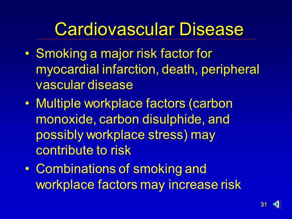 31 Cardiovascular Disease Smoking a major risk factor for myocardial infarction, death, peripheral vascular disease Multiple workplace factors (carbon